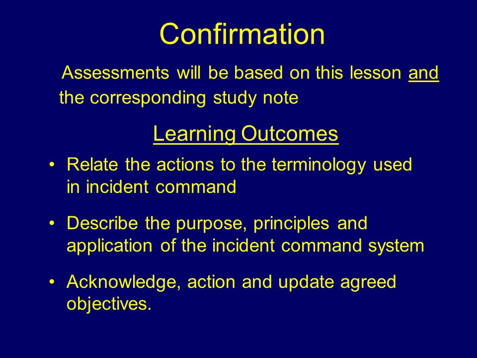 Confirmation Assessments will be based on this lesson and the corresponding study note Learning Outcomes Relate the actions to the terminology used in incident command Describe the purpose, principles and application of the incident command system Acknowledge, action and update agreed objectives.
