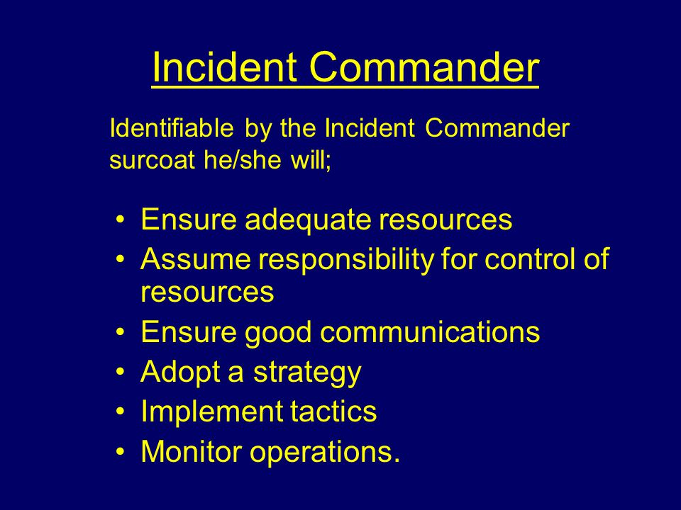 Incident Commander Ensure adequate resources Assume responsibility for control of resources Ensure good communications Adopt a strategy Implement tactics Monitor operations.