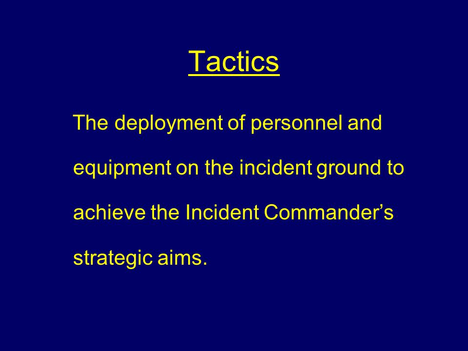 Tactics The deployment of personnel and equipment on the incident ground to achieve the Incident Commander's strategic aims.