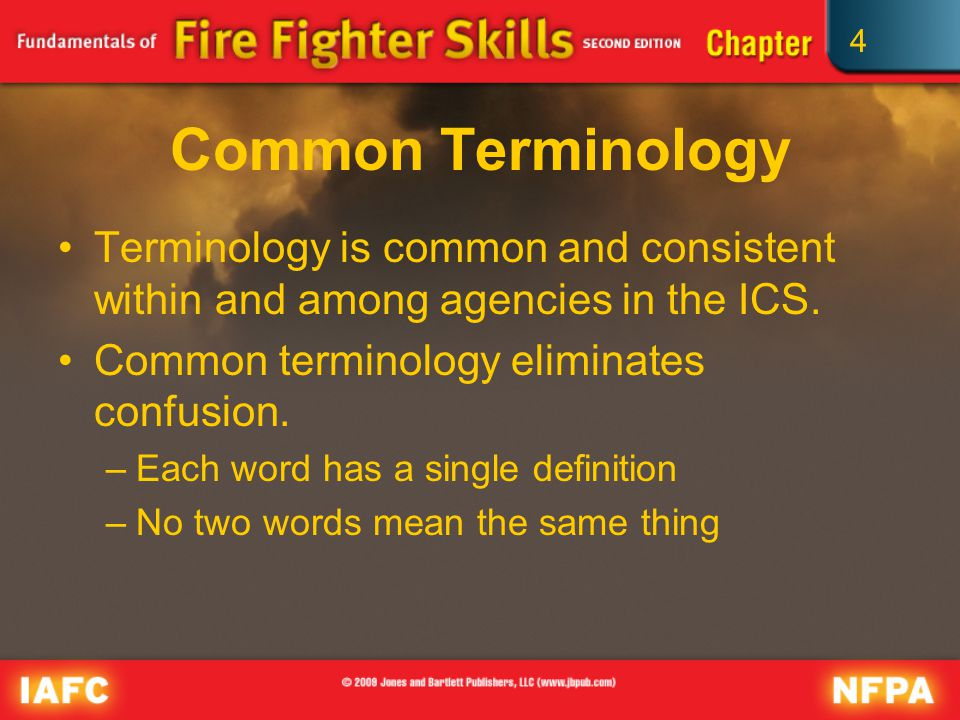 4 Common Terminology Terminology is common and consistent within and among agencies in the ICS.