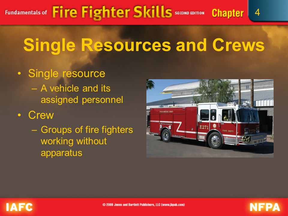 4 Single Resources and Crews Single resource –A vehicle and its assigned personnel Crew –Groups of fire fighters working without apparatus