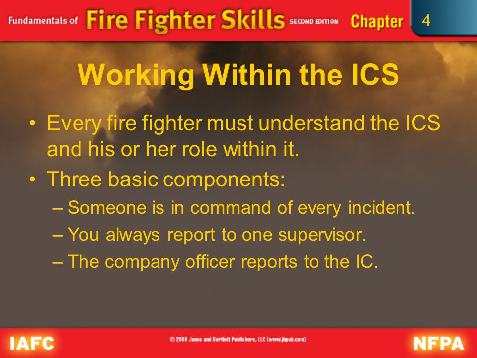 4 Working Within the ICS Every fire fighter must understand the ICS and his or her role within it.