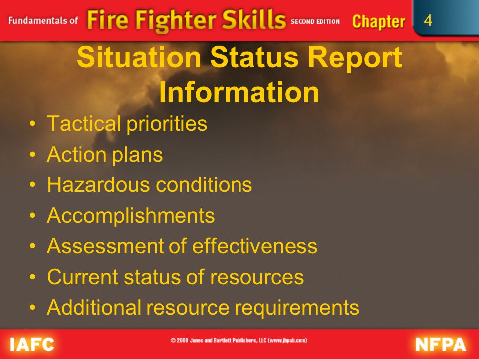 4 Situation Status Report Information Tactical priorities Action plans Hazardous conditions Accomplishments Assessment of effectiveness Current status of resources Additional resource requirements