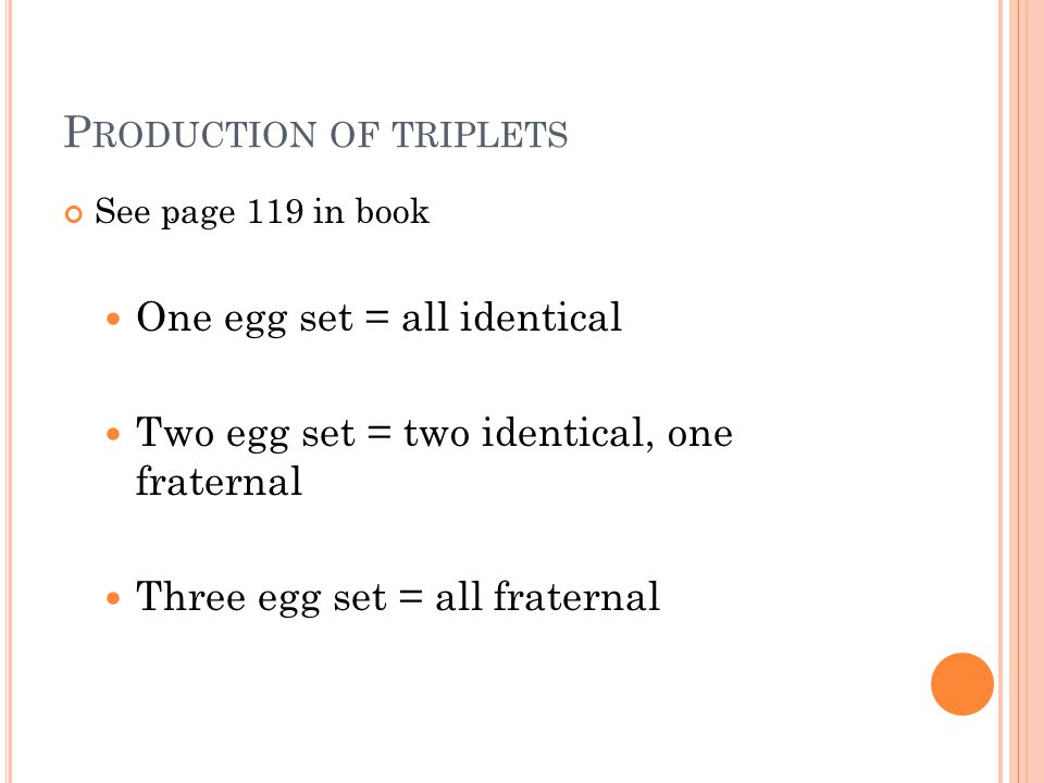 P RODUCTION OF TRIPLETS See page 119 in book One egg set = all identical Two egg set = two identical, one fraternal Three egg set = all fraternal