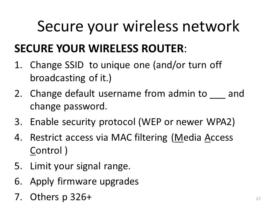 23 Secure your wireless network SECURE YOUR WIRELESS ROUTER: 1.Change SSID to unique one (and/or turn off broadcasting of it.) 2.Change default username from admin to ___ and change password.