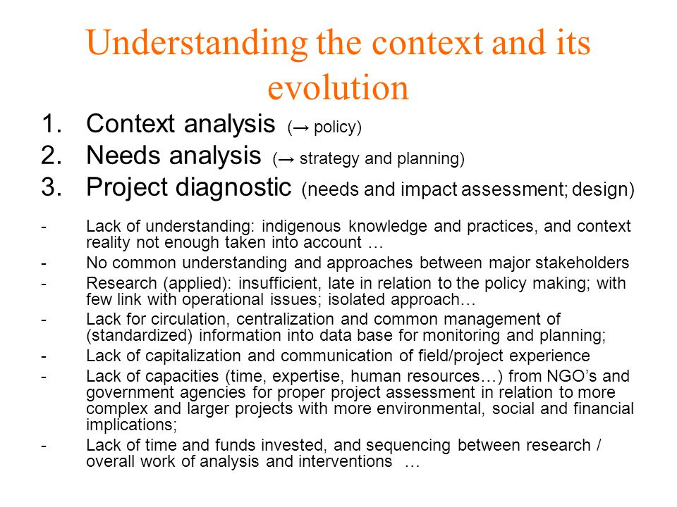 Understanding the context and its evolution 1.Context analysis (→ policy) 2.Needs analysis (→ strategy and planning) 3.Project diagnostic (needs and impact assessment; design) -Lack of understanding: indigenous knowledge and practices, and context reality not enough taken into account … -No common understanding and approaches between major stakeholders -Research (applied): insufficient, late in relation to the policy making; with few link with operational issues; isolated approach… -Lack for circulation, centralization and common management of (standardized) information into data base for monitoring and planning; -Lack of capitalization and communication of field/project experience -Lack of capacities (time, expertise, human resources…) from NGO's and government agencies for proper project assessment in relation to more complex and larger projects with more environmental, social and financial implications; -Lack of time and funds invested, and sequencing between research / overall work of analysis and interventions …