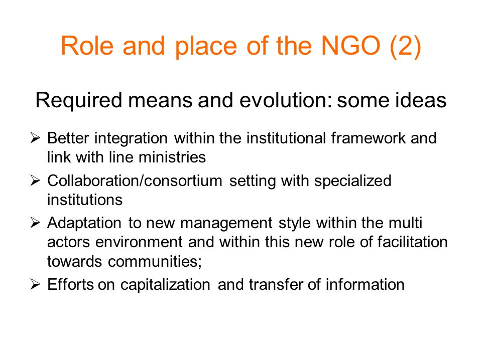 Role and place of the NGO (2) Required means and evolution: some ideas  Better integration within the institutional framework and link with line ministries  Collaboration/consortium setting with specialized institutions  Adaptation to new management style within the multi actors environment and within this new role of facilitation towards communities;  Efforts on capitalization and transfer of information