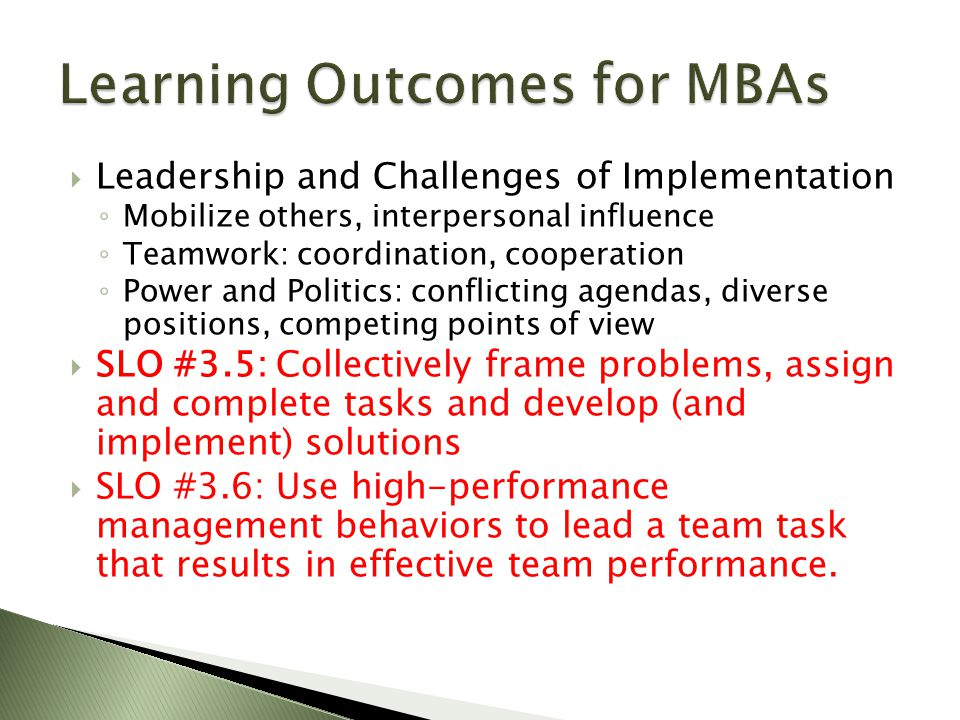  Leadership and Challenges of Implementation ◦ Mobilize others, interpersonal influence ◦ Teamwork: coordination, cooperation ◦ Power and Politics: conflicting agendas, diverse positions, competing points of view  SLO #3.5: Collectively frame problems, assign and complete tasks and develop (and implement) solutions  SLO #3.6: Use high-performance management behaviors to lead a team task that results in effective team performance.
