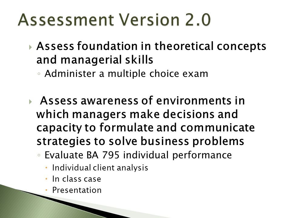  Assess foundation in theoretical concepts and managerial skills ◦ Administer a multiple choice exam  Assess awareness of environments in which managers make decisions and capacity to formulate and communicate strategies to solve business problems ◦ Evaluate BA 795 individual performance  Individual client analysis  In class case  Presentation