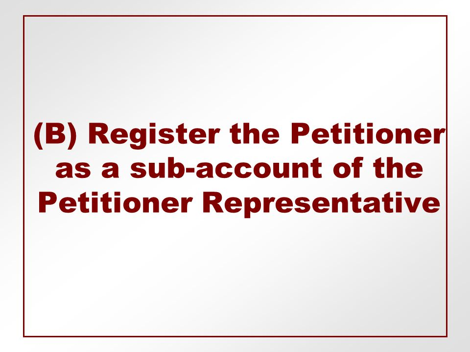 (B) Register the Petitioner as a sub-account of the Petitioner Representative