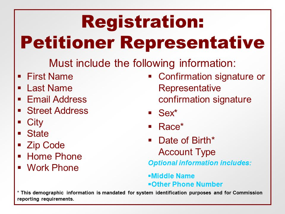 Registration: Petitioner Representative  Confirmation signature or Representative confirmation signature  Sex*  Race*  Date of Birth* Account Type Must include the following information:  First Name  Last Name   Address  Street Address  City  State  Zip Code  Home Phone  Work Phone Optional information includes:  Middle Name  Other Phone Number * This demographic information is mandated for system identification purposes and for Commission reporting requirements.