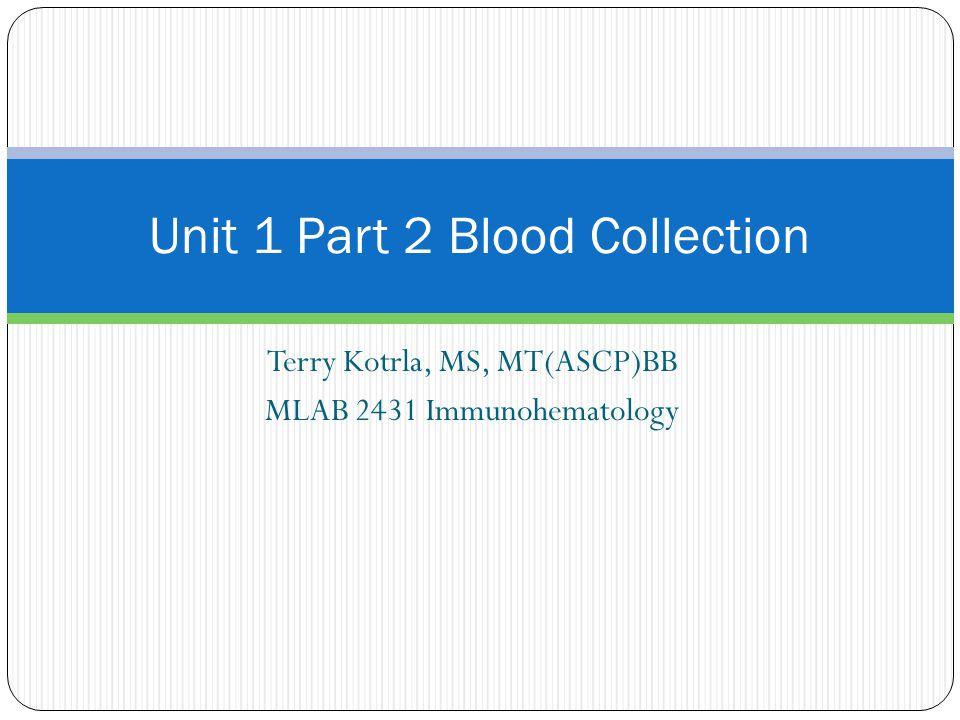 Terry Kotrla, MS, MT(ASCP)BB MLAB 2431 Immunohematology Unit 1 Part 2 Blood Collection