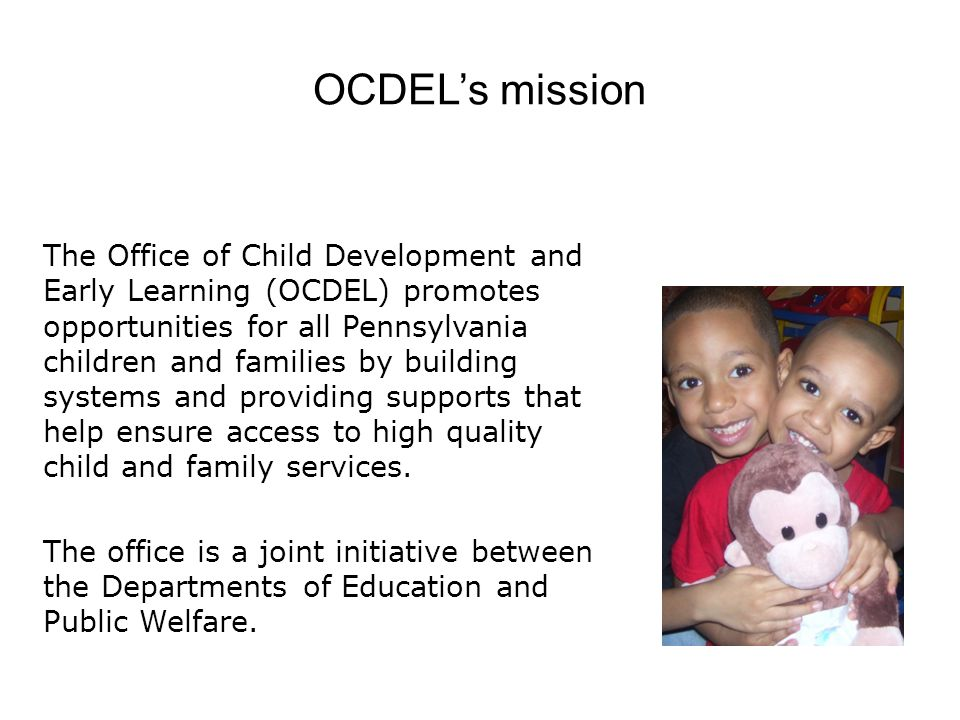 OCDEL's mission The Office of Child Development and Early Learning (OCDEL) promotes opportunities for all Pennsylvania children and families by building systems and providing supports that help ensure access to high quality child and family services.