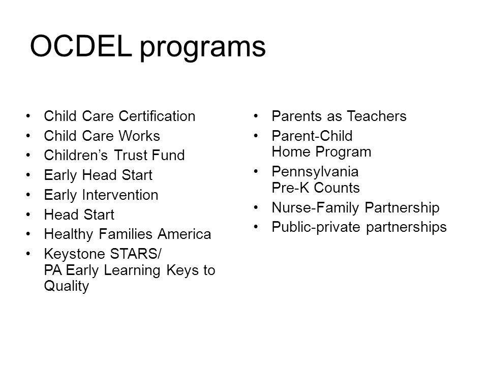 OCDEL programs Child Care Certification Child Care Works Children's Trust Fund Early Head Start Early Intervention Head Start Healthy Families America Keystone STARS/ PA Early Learning Keys to Quality Parents as Teachers Parent-Child Home Program Pennsylvania Pre-K Counts Nurse-Family Partnership Public-private partnerships