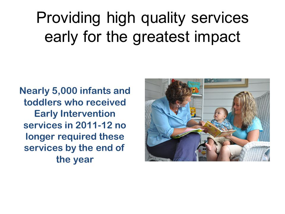 Providing high quality services early for the greatest impact Nearly 5,000 infants and toddlers who received Early Intervention services in no longer required these services by the end of the year
