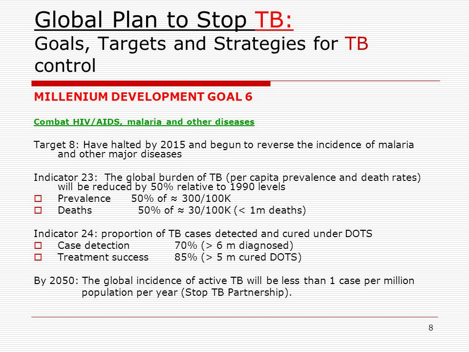 8 Global Plan to Stop TB: Goals, Targets and Strategies for TB control MILLENIUM DEVELOPMENT GOAL 6 Combat HIV/AIDS, malaria and other diseases Target 8: Have halted by 2015 and begun to reverse the incidence of malaria and other major diseases Indicator 23: The global burden of TB (per capita prevalence and death rates) will be reduced by 50% relative to 1990 levels  Prevalence 50% of ≈ 300/100K  Deaths 50% of ≈ 30/100K (< 1m deaths) Indicator 24: proportion of TB cases detected and cured under DOTS  Case detection 70% (> 6 m diagnosed)  Treatment success 85% (> 5 m cured DOTS) By 2050: The global incidence of active TB will be less than 1 case per million population per year (Stop TB Partnership).
