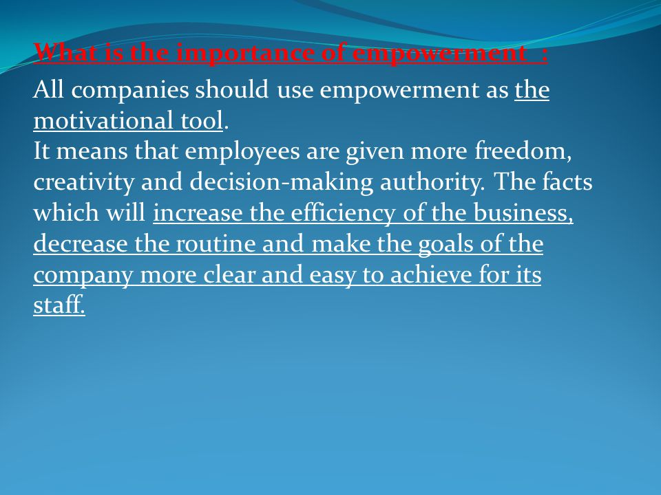 What is the importance of empowerment : All companies should use empowerment as the motivational tool. It means that employees are given more freedom,