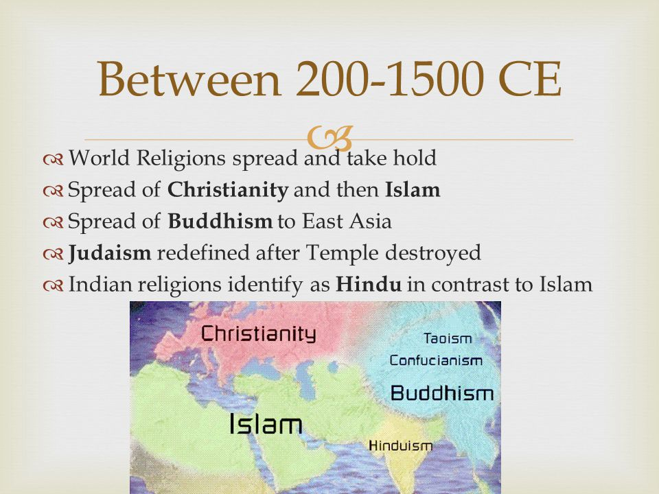   World Religions spread and take hold  Spread of Christianity and then Islam  Spread of Buddhism to East Asia  Judaism redefined after Temple destroyed  Indian religions identify as Hindu in contrast to Islam Between CE