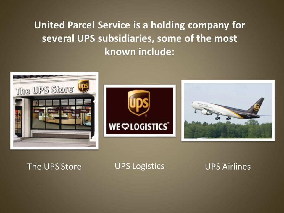 United Parcel Service is a holding company for several UPS subsidiaries, some of the most known include: The UPS Store UPS Logistics UPS Airlines