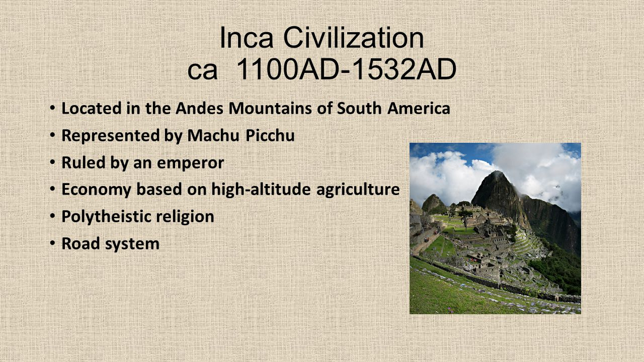 Inca Civilization ca 1100AD-1532AD Located in the Andes Mountains of South America Represented by Machu Picchu Ruled by an emperor Economy based on high-altitude agriculture Polytheistic religion Road system
