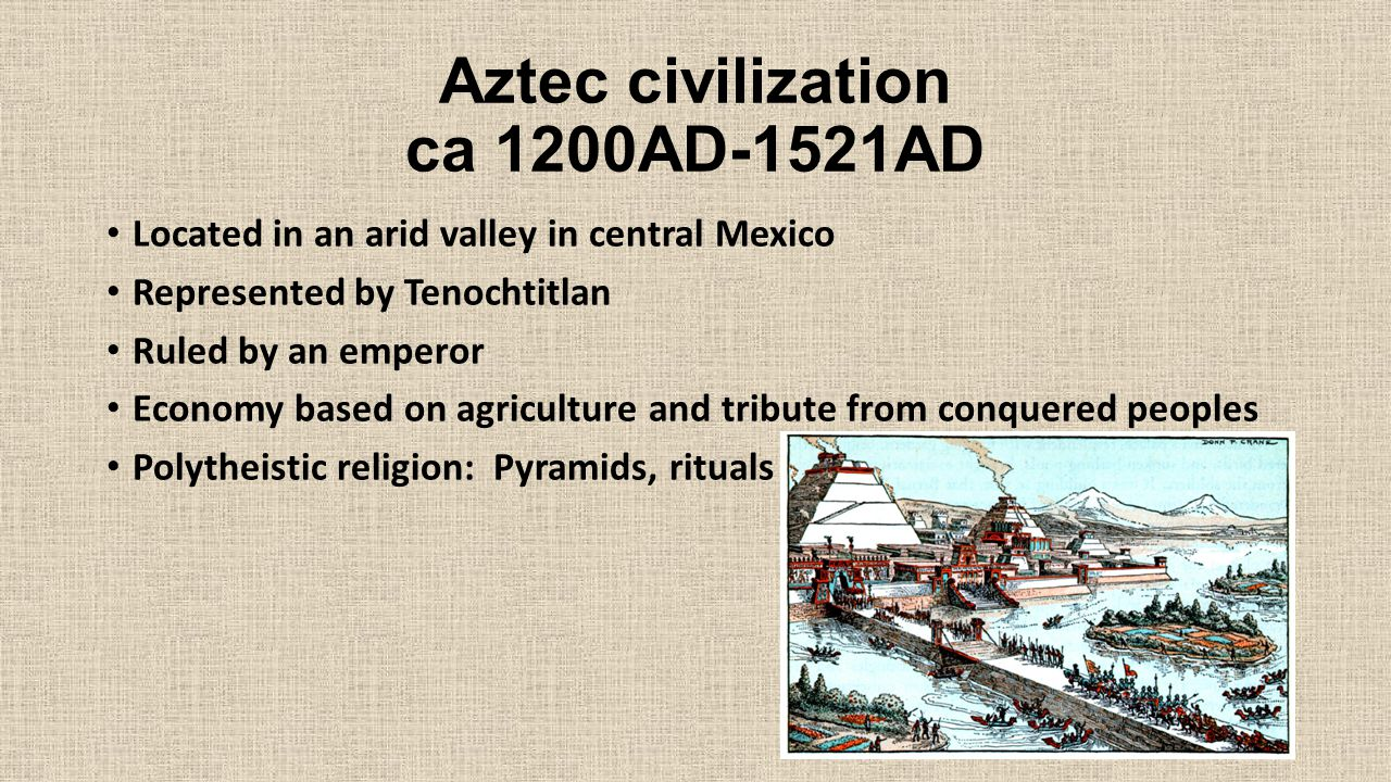 Aztec civilization ca 1200AD-1521AD Located in an arid valley in central Mexico Represented by Tenochtitlan Ruled by an emperor Economy based on agriculture and tribute from conquered peoples Polytheistic religion: Pyramids, rituals
