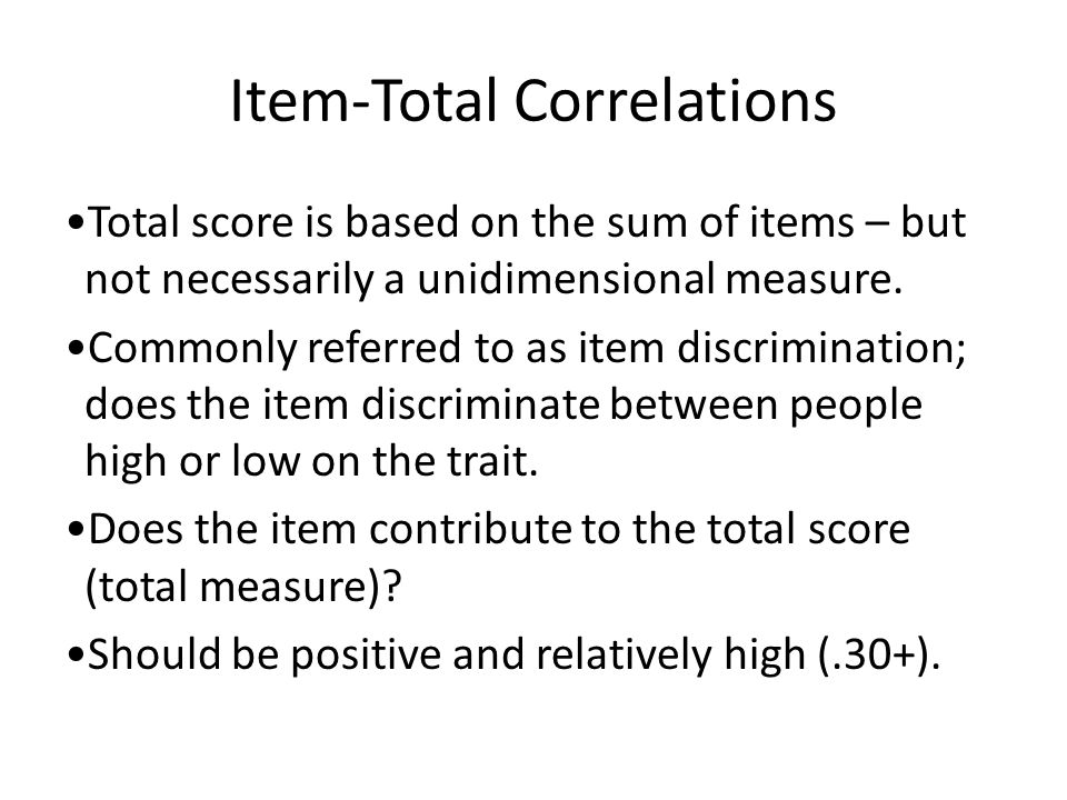 Item-Total Correlations Total score is based on the sum of items – but not necessarily a unidimensional measure.