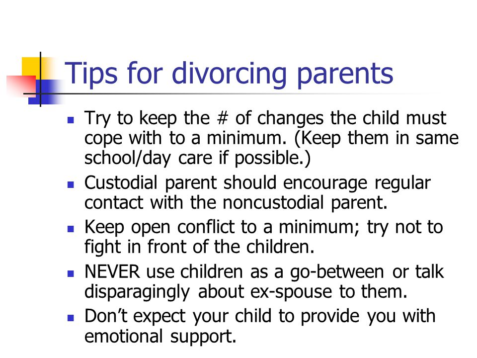 Tips for divorcing parents Try to keep the # of changes the child must cope with to a minimum.