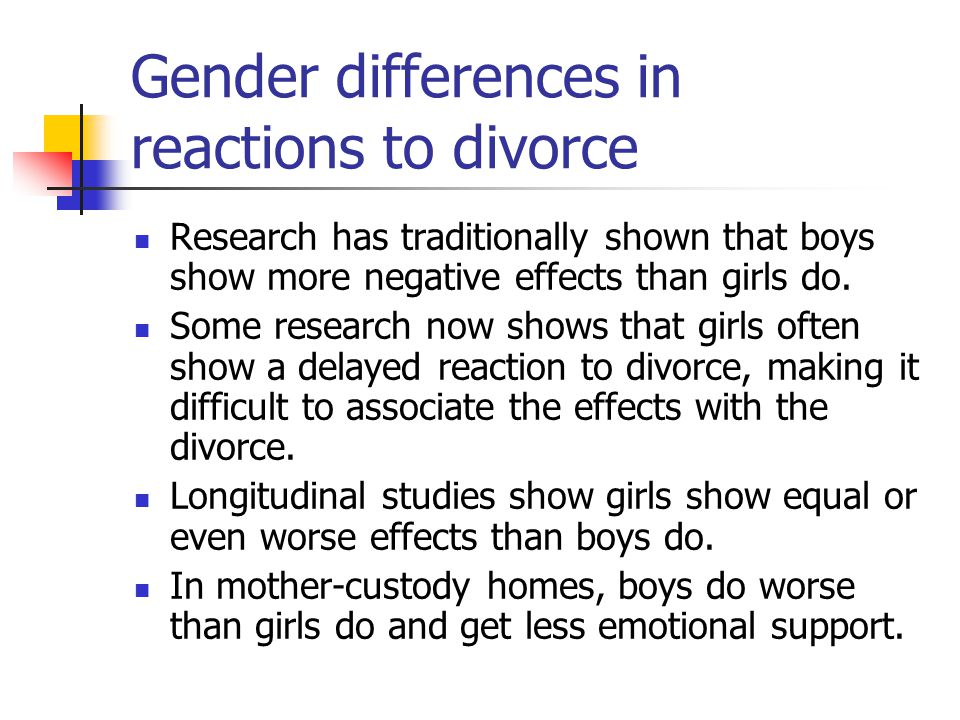 Gender differences in reactions to divorce Research has traditionally shown that boys show more negative effects than girls do.