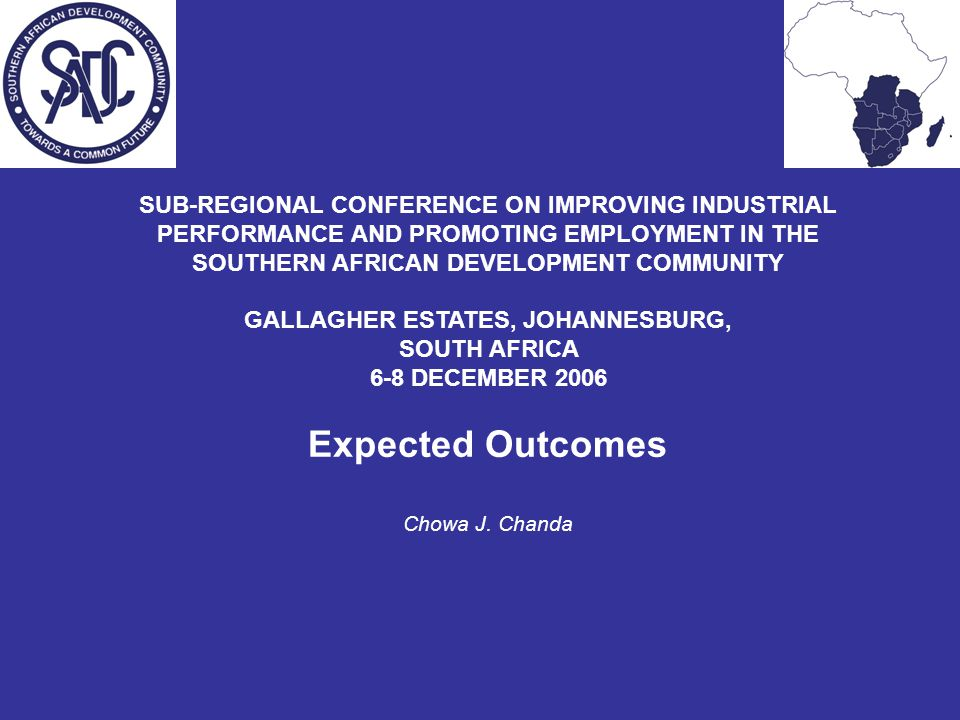 SUB-REGIONAL CONFERENCE ON IMPROVING INDUSTRIAL PERFORMANCE AND PROMOTING EMPLOYMENT IN THE SOUTHERN AFRICAN DEVELOPMENT COMMUNITY GALLAGHER ESTATES, JOHANNESBURG, SOUTH AFRICA 6-8 DECEMBER 2006 Expected Outcomes Chowa J.