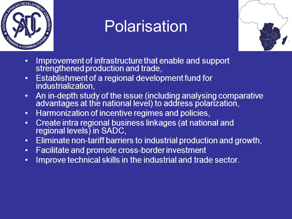 Polarisation Improvement of infrastructure that enable and support strengthened production and trade, Establishment of a regional development fund for industrialization, An in-depth study of the issue (including analysing comparative advantages at the national level) to address polarization, Harmonization of incentive regimes and policies, Create intra regional business linkages (at national and regional levels) in SADC, Eliminate non-tariff barriers to industrial production and growth, Facilitate and promote cross-border investment Improve technical skills in the industrial and trade sector.