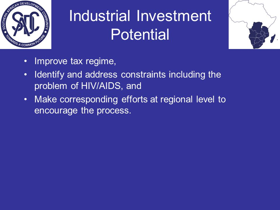 Industrial Investment Potential Improve tax regime, Identify and address constraints including the problem of HIV/AIDS, and Make corresponding efforts at regional level to encourage the process.