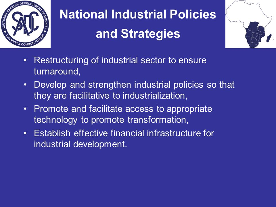 National Industrial Policies and Strategies Restructuring of industrial sector to ensure turnaround, Develop and strengthen industrial policies so that they are facilitative to industrialization, Promote and facilitate access to appropriate technology to promote transformation, Establish effective financial infrastructure for industrial development.