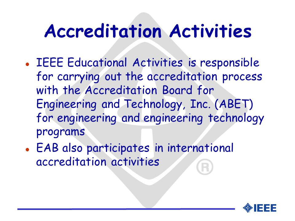 Accreditation Activities l IEEE Educational Activities is responsible for carrying out the accreditation process with the Accreditation Board for Engineering and Technology, Inc.