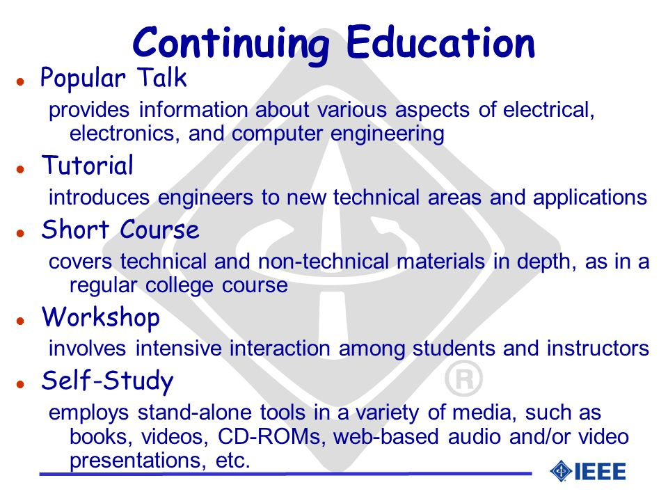 Continuing Education l Popular Talk provides information about various aspects of electrical, electronics, and computer engineering l Tutorial introduces engineers to new technical areas and applications l Short Course covers technical and non-technical materials in depth, as in a regular college course l Workshop involves intensive interaction among students and instructors l Self-Study employs stand-alone tools in a variety of media, such as books, videos, CD-ROMs, web-based audio and/or video presentations, etc.