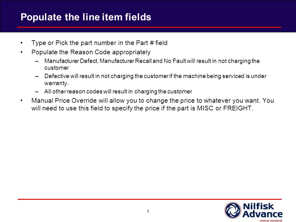 Populate the line item fields 5 Type or Pick the part number in the Part # field Populate the Reason Code appropriately –Manufacturer Defect, Manufacturer Recall and No Fault will result in not charging the customer –Defective will result in not charging the customer if the machine being serviced is under warranty.