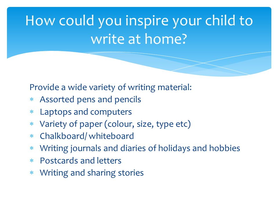Provide a wide variety of writing material:  Assorted pens and pencils  Laptops and computers  Variety of paper (colour, size, type etc)  Chalkboard/ whiteboard  Writing journals and diaries of holidays and hobbies  Postcards and letters  Writing and sharing stories How could you inspire your child to write at home