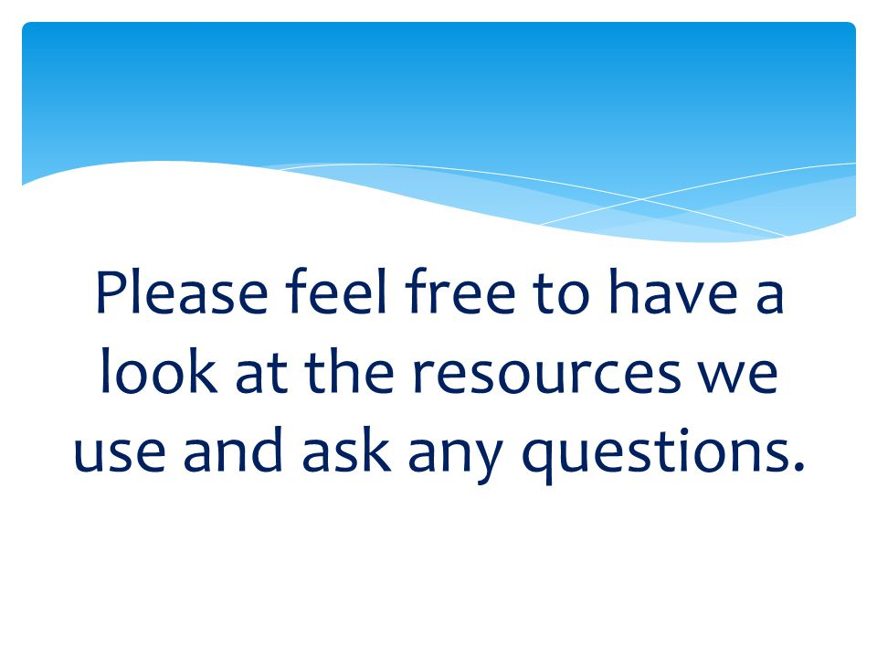 Please feel free to have a look at the resources we use and ask any questions.