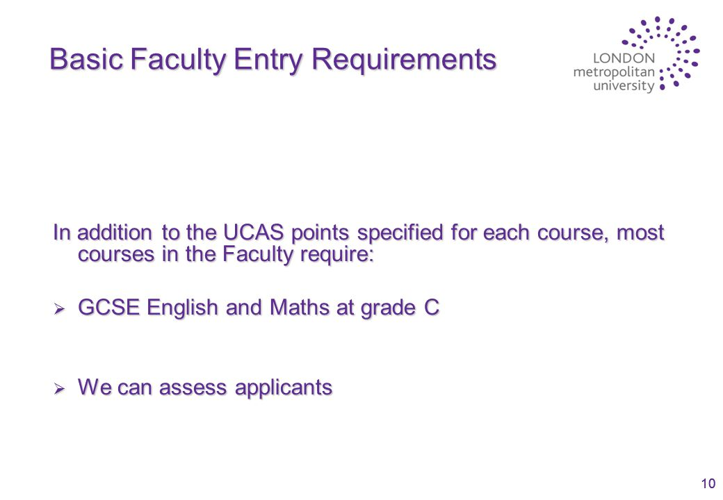 10 Basic Faculty Entry Requirements In addition to the UCAS points specified for each course, most courses in the Faculty require:  GCSE English and Maths at grade C  We can assess applicants