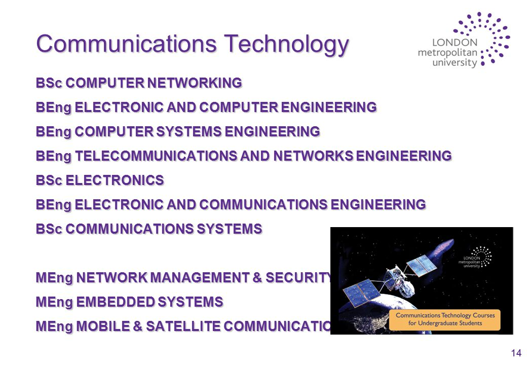 14 Communications Technology BSc COMPUTER NETWORKING BEng ELECTRONIC AND COMPUTER ENGINEERING BEng COMPUTER SYSTEMS ENGINEERING BEng TELECOMMUNICATIONS AND NETWORKS ENGINEERING BSc ELECTRONICS BEng ELECTRONIC AND COMMUNICATIONS ENGINEERING BSc COMMUNICATIONS SYSTEMS MEng NETWORK MANAGEMENT & SECURITY MEng EMBEDDED SYSTEMS MEng MOBILE & SATELLITE COMMUNICATIONS