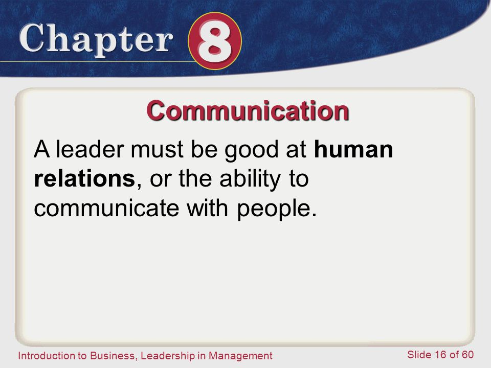 Introduction to Business, Leadership in Management Slide 16 of 60 A leader must be good at human relations, or the ability to communicate with people.