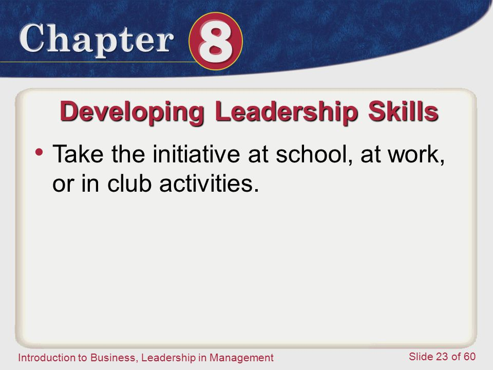 Introduction to Business, Leadership in Management Slide 23 of 60 Developing Leadership Skills Take the initiative at school, at work, or in club acti