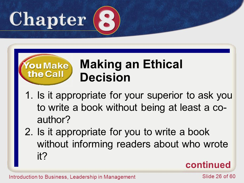 Introduction to Business, Leadership in Management Slide 26 of 60 Making an Ethical Decision 1.Is it appropriate for your superior to ask you to write