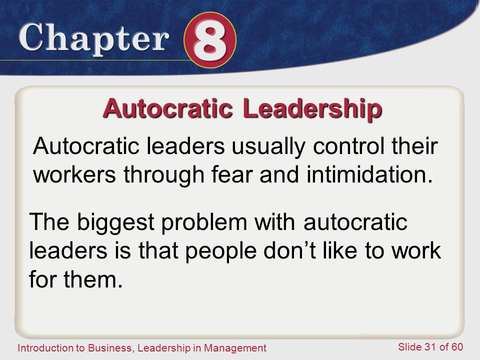 Introduction to Business, Leadership in Management Slide 31 of 60 Autocratic Leadership Autocratic leaders usually control their workers through fear