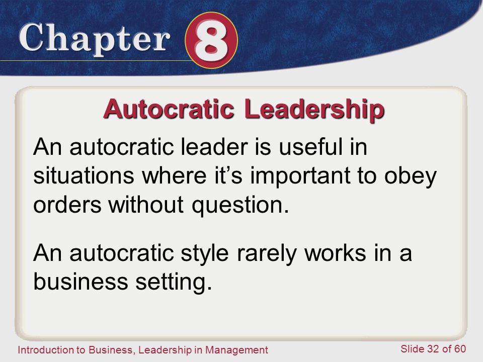 Introduction to Business, Leadership in Management Slide 32 of 60 Autocratic Leadership An autocratic leader is useful in situations where it's import