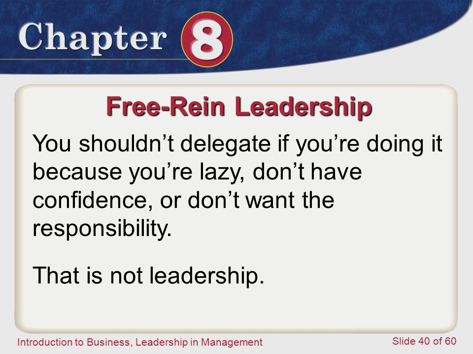 Introduction to Business, Leadership in Management Slide 40 of 60 Free-Rein Leadership You shouldn't delegate if you're doing it because you're lazy,