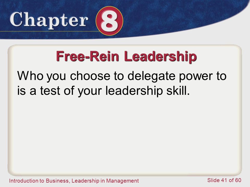 Introduction to Business, Leadership in Management Slide 41 of 60 Free-Rein Leadership Who you choose to delegate power to is a test of your leadershi