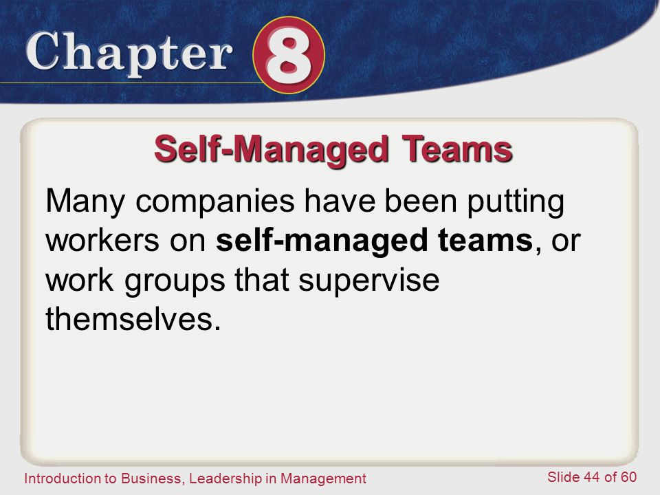 Introduction to Business, Leadership in Management Slide 44 of 60 Self-Managed Teams Many companies have been putting workers on self-managed teams, o