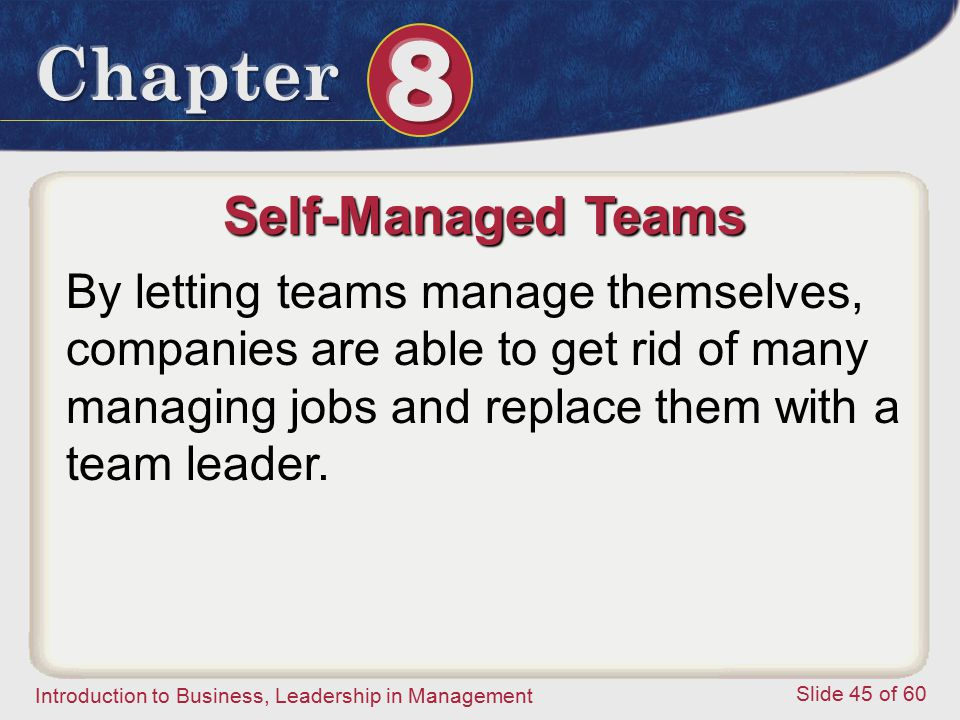 Introduction to Business, Leadership in Management Slide 45 of 60 Self-Managed Teams By letting teams manage themselves, companies are able to get rid