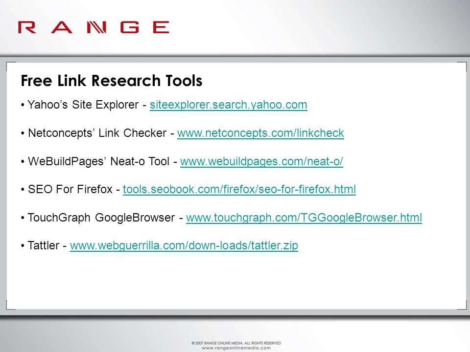 Free Link Research Tools Yahoo's Site Explorer - siteexplorer.search.yahoo.comsiteexplorer.search.yahoo.com Netconcepts' Link Checker -   WeBuildPages' Neat-o Tool -   SEO For Firefox - tools.seobook.com/firefox/seo-for-firefox.htmltools.seobook.com/firefox/seo-for-firefox.html TouchGraph GoogleBrowser -   Tattler -