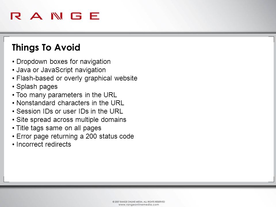 Things To Avoid Dropdown boxes for navigation Java or JavaScript navigation Flash-based or overly graphical website Splash pages Too many parameters in the URL Nonstandard characters in the URL Session IDs or user IDs in the URL Site spread across multiple domains Title tags same on all pages Error page returning a 200 status code Incorrect redirects